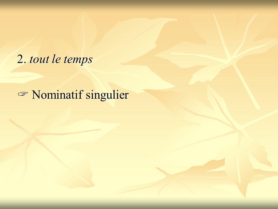 2. tout le temps  Nominatif singulier