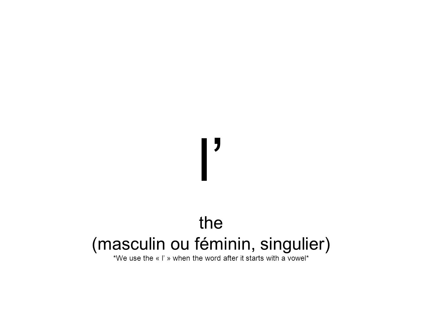 l' the (masculin ou féminin, singulier) *We use the « l' » when the word after it starts with a vowel*