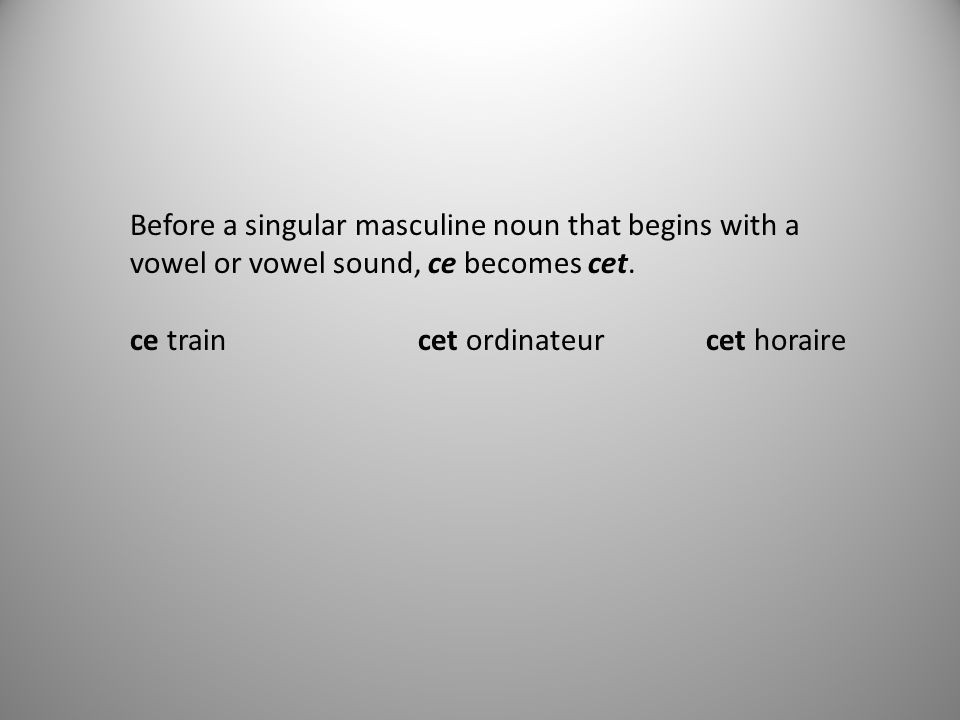 Before a singular masculine noun that begins with a vowel or vowel sound, ce becomes cet.