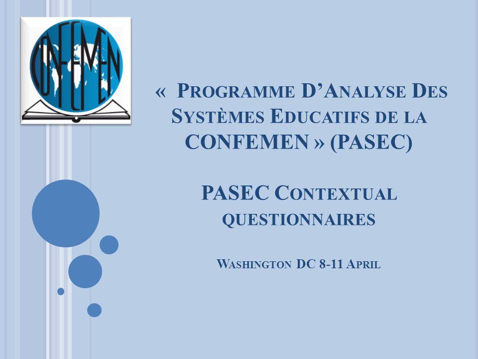 « P ROGRAMME D'A NALYSE D ES S YSTÈMES E DUCATIFS DE LA CONFEMEN » (PASEC) PASEC C ONTEXTUAL QUESTIONNAIRES W ASHINGTON DC 8-11 A PRIL