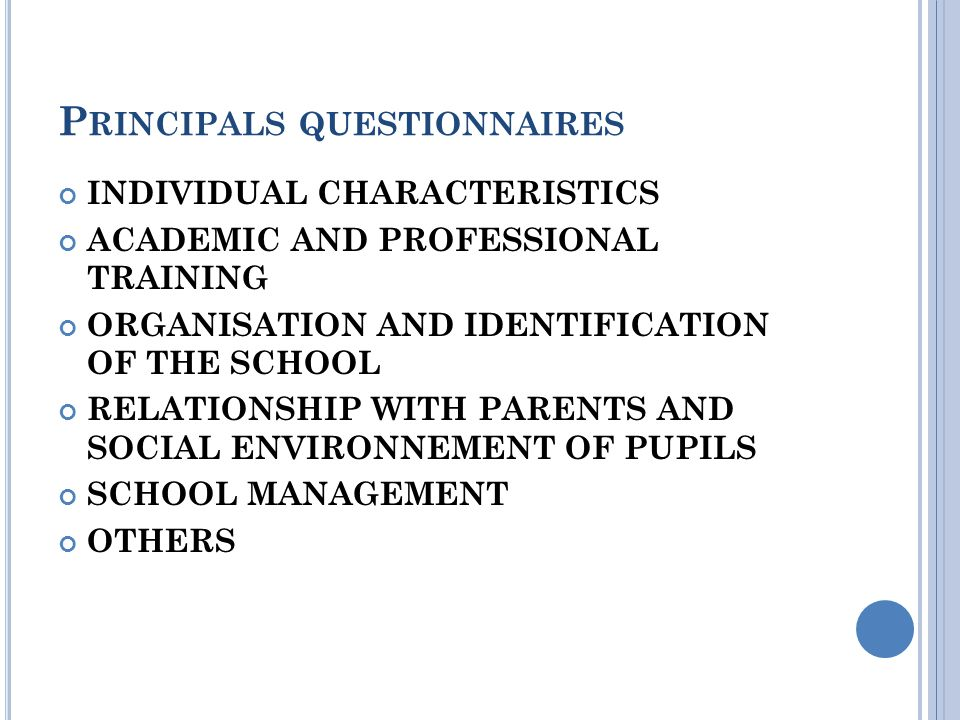 P RINCIPALS QUESTIONNAIRES INDIVIDUAL CHARACTERISTICS ACADEMIC AND PROFESSIONAL TRAINING ORGANISATION AND IDENTIFICATION OF THE SCHOOL RELATIONSHIP WITH PARENTS AND SOCIAL ENVIRONNEMENT OF PUPILS SCHOOL MANAGEMENT OTHERS