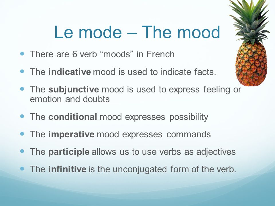 "Le mode – The mood There are 6 verb ""moods"" in French The indicative mood is used to indicate facts. The subjunctive mood is used to express feeling o"