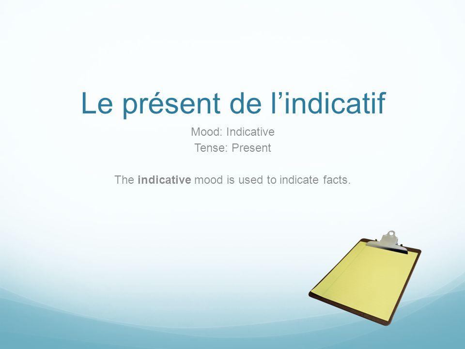 Le présent de l'indicatif Mood: Indicative Tense: Present The indicative mood is used to indicate facts.