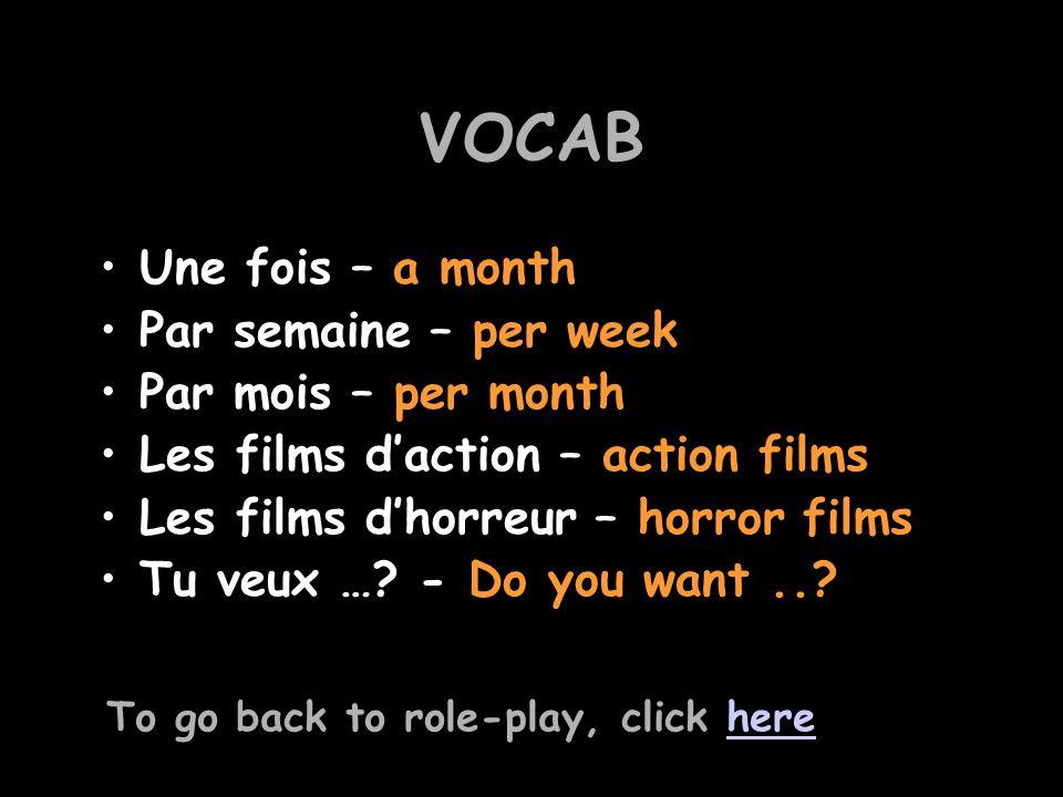 VOCAB Une fois – a month Par semaine – per week Par mois – per month Les films d'action – action films Les films d'horreur – horror films Tu veux …? -