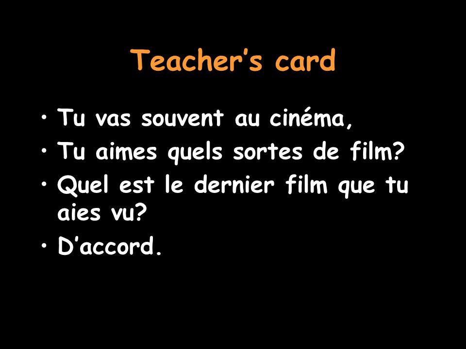 Teacher's card Tu vas souvent au cinéma, Tu aimes quels sortes de film? Quel est le dernier film que tu aies vu? D'accord.