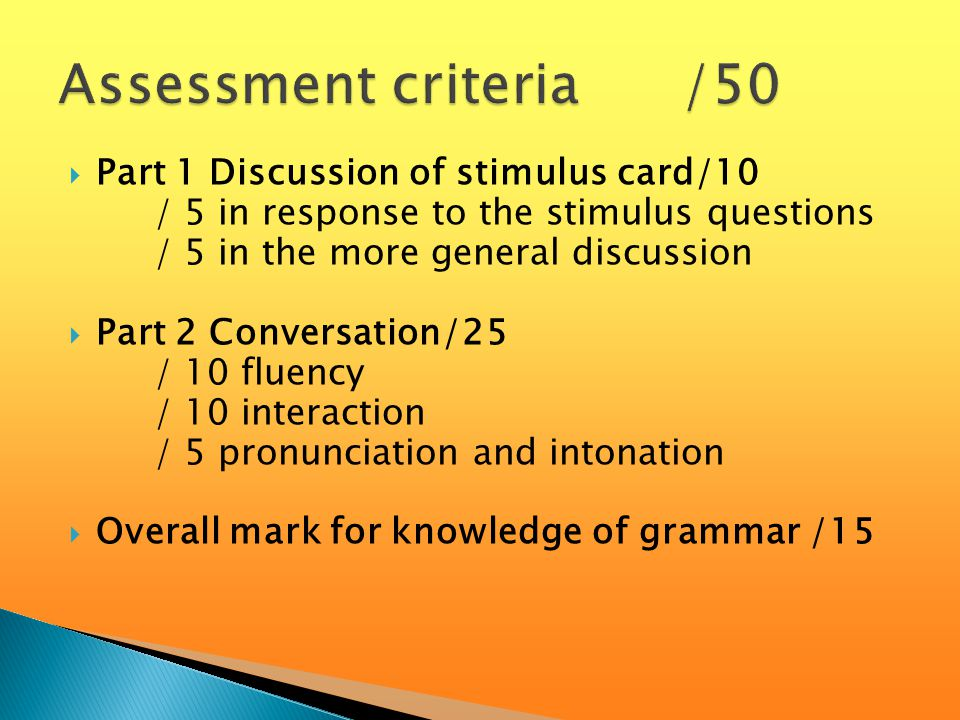  Part 1 Discussion of stimulus card/10 / 5 in response to the stimulus questions / 5 in the more general discussion  Part 2 Conversation/25 / 10 fluency / 10 interaction / 5 pronunciation and intonation  Overall mark for knowledge of grammar /15