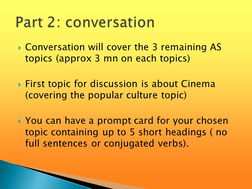  Conversation will cover the 3 remaining AS topics (approx 3 mn on each topics)  First topic for discussion is about Cinema (covering the popular culture topic)  You can have a prompt card for your chosen topic containing up to 5 short headings ( no full sentences or conjugated verbs).