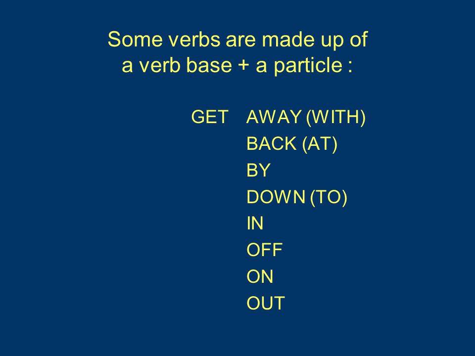 Some verbs are made up of a verb base + a particle : GET AWAY (WITH) BACK (AT) BY DOWN (TO) IN OFF ON OUT AWAY (WITH) BACK (AT) BY DOWN (TO) IN OFF ON