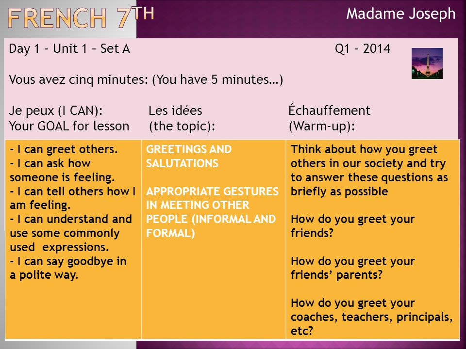 Madame Joseph Day 1 – Unit 1 – Set A Q1 – 2014 Vous avez cinq minutes: (You have 5 minutes…) Je peux (I CAN):Les idées Échauffement Your GOAL for lesson (the topic): (Warm-up): - I can greet others.