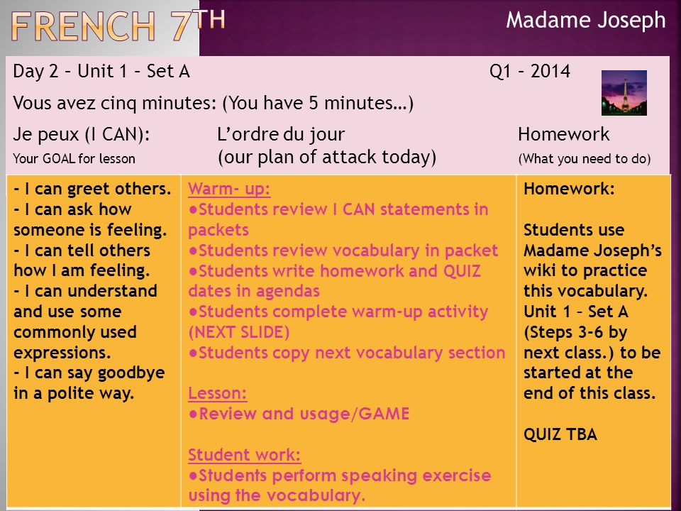 Madame Joseph Day 2 – Unit 1 – Set A Q1 – 2014 Vous avez cinq minutes: (You have 5 minutes…) Je peux (I CAN):L'ordre du jour Homework Your GOAL for lesson (our plan of attack today) (What you need to do) - I can greet others.