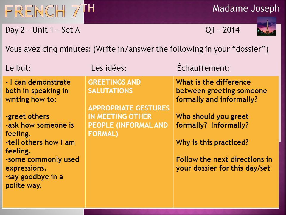 Madame Joseph Day 2 – Unit 1 – Set A Q1 – 2014 Vous avez cinq minutes: (Write in/answer the following in your dossier ) Le but:Les idées:Échauffement: - I can demonstrate both in speaking in writing how to: -greet others -ask how someone is feeling.