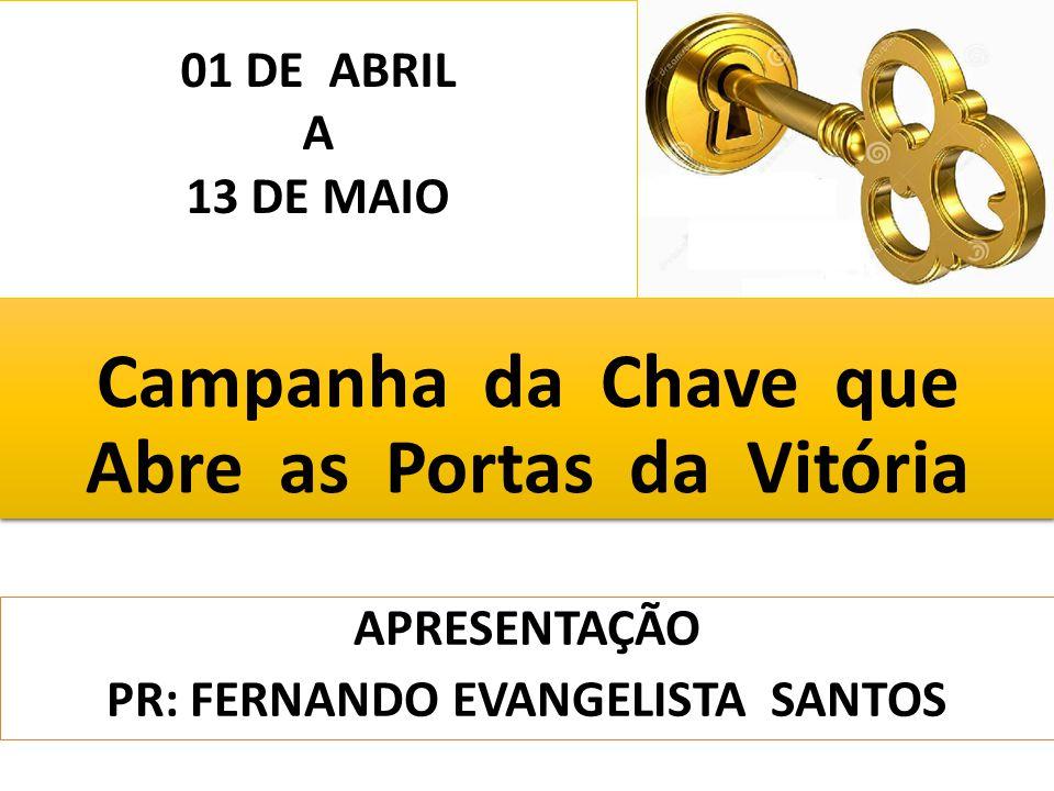 Campanha da Chave que Abre as Portas da Vitória APRESENTAÇÃO PR: FERNANDO EVANGELISTA SANTOS 01 DE ABRIL A 13 DE MAIO