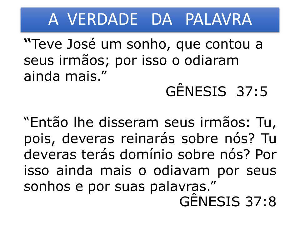 A VERDADE DA PALAVRA Teve José um sonho, que contou a seus irmãos; por isso o odiaram ainda mais. GÊNESIS 37:5 Então lhe disseram seus irmãos: Tu, pois, deveras reinarás sobre nós.