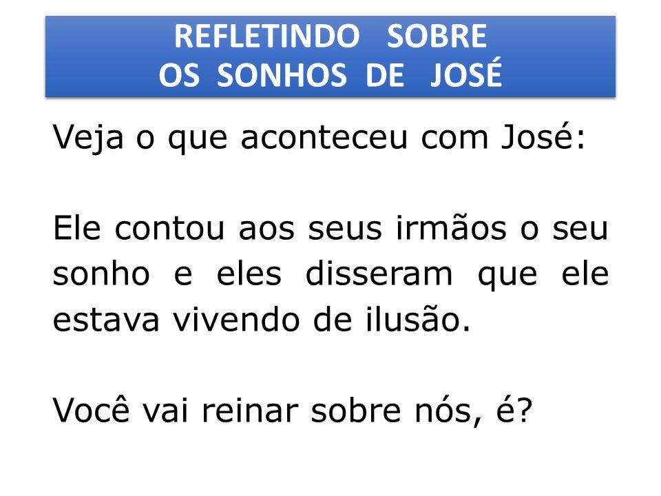 REFLETINDO SOBRE OS SONHOS DE JOSÉ Veja o que aconteceu com José: Ele contou aos seus irmãos o seu sonho e eles disseram que ele estava vivendo de ilusão.