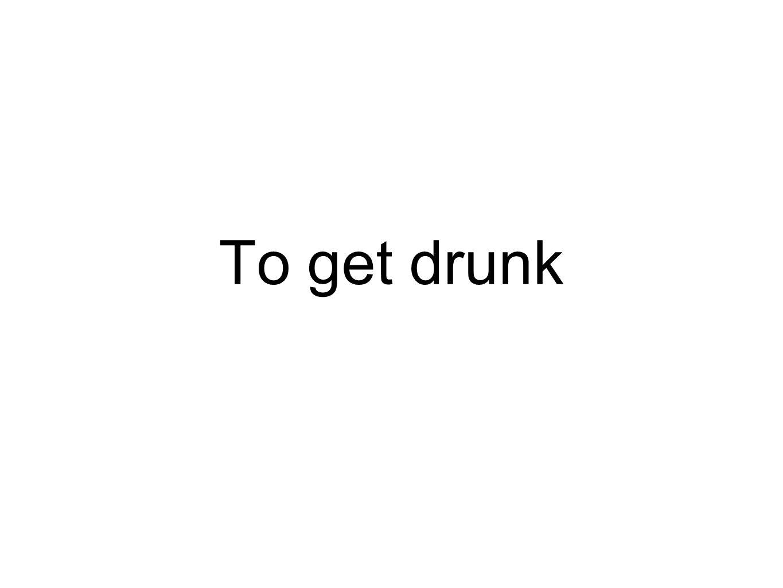 To get drunk