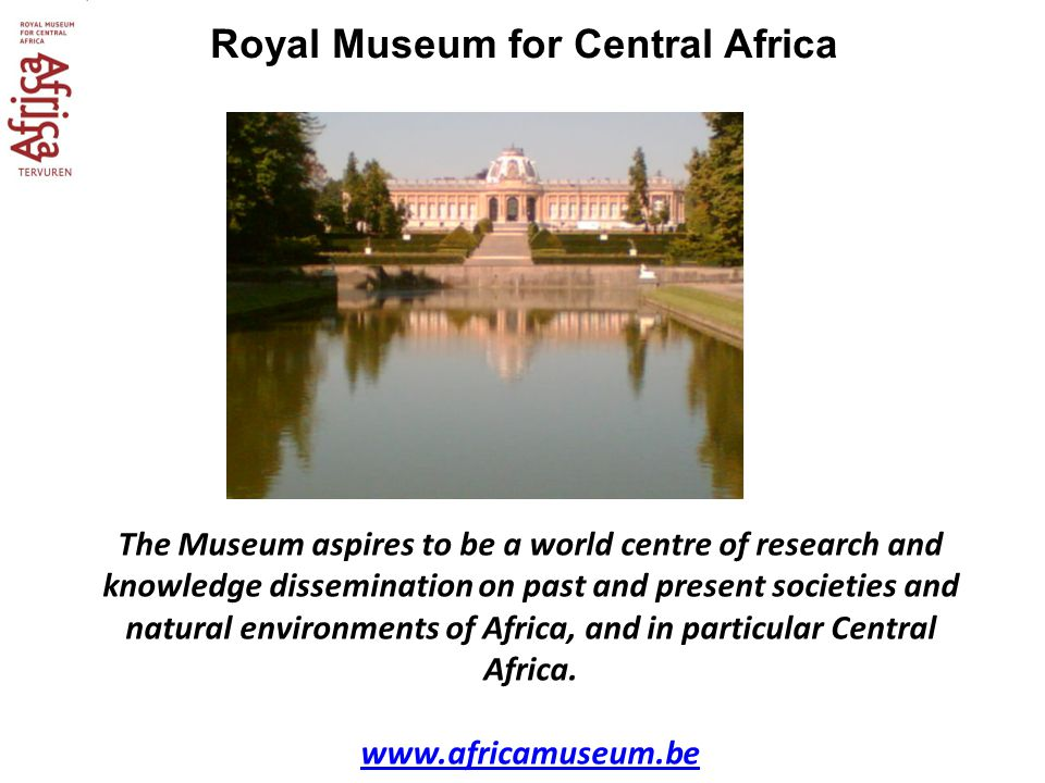 Royal Museum for Central Africa The Museum aspires to be a world centre of research and knowledge dissemination on past and present societies and natural environments of Africa, and in particular Central Africa.