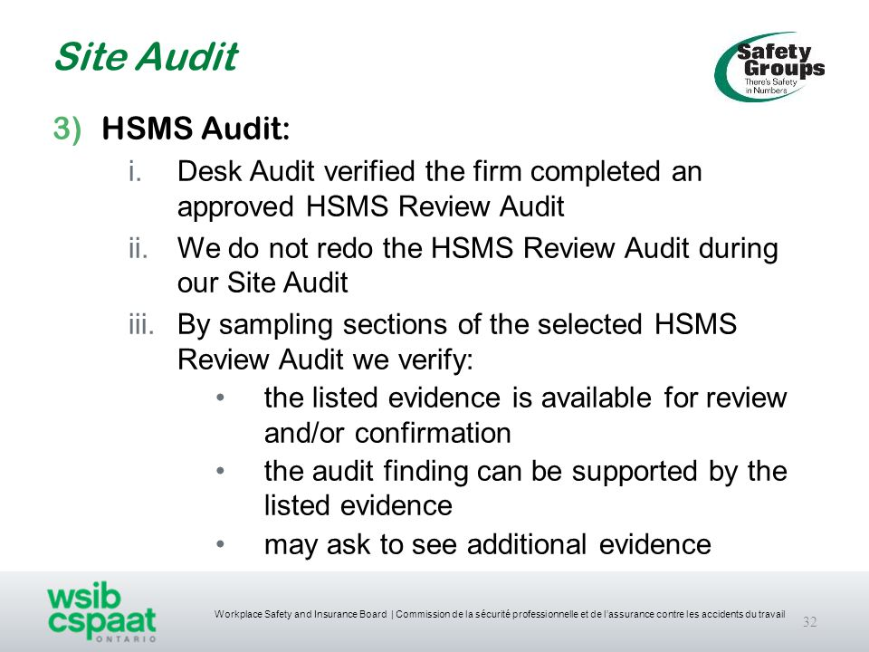 Workplace Safety and Insurance Board | Commission de la sécurité professionnelle et de l'assurance contre les accidents du travail Site Audit 32 3)HSMS Audit: i.Desk Audit verified the firm completed an approved HSMS Review Audit ii.We do not redo the HSMS Review Audit during our Site Audit iii.By sampling sections of the selected HSMS Review Audit we verify: the listed evidence is available for review and/or confirmation the audit finding can be supported by the listed evidence may ask to see additional evidence