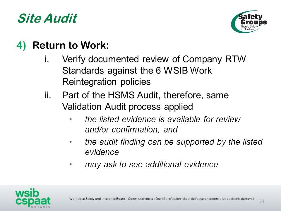 Workplace Safety and Insurance Board | Commission de la sécurité professionnelle et de l'assurance contre les accidents du travail Site Audit 34 4)Return to Work: i.Verify documented review of Company RTW Standards against the 6 WSIB Work Reintegration policies ii.Part of the HSMS Audit, therefore, same Validation Audit process applied the listed evidence is available for review and/or confirmation, and the audit finding can be supported by the listed evidence may ask to see additional evidence