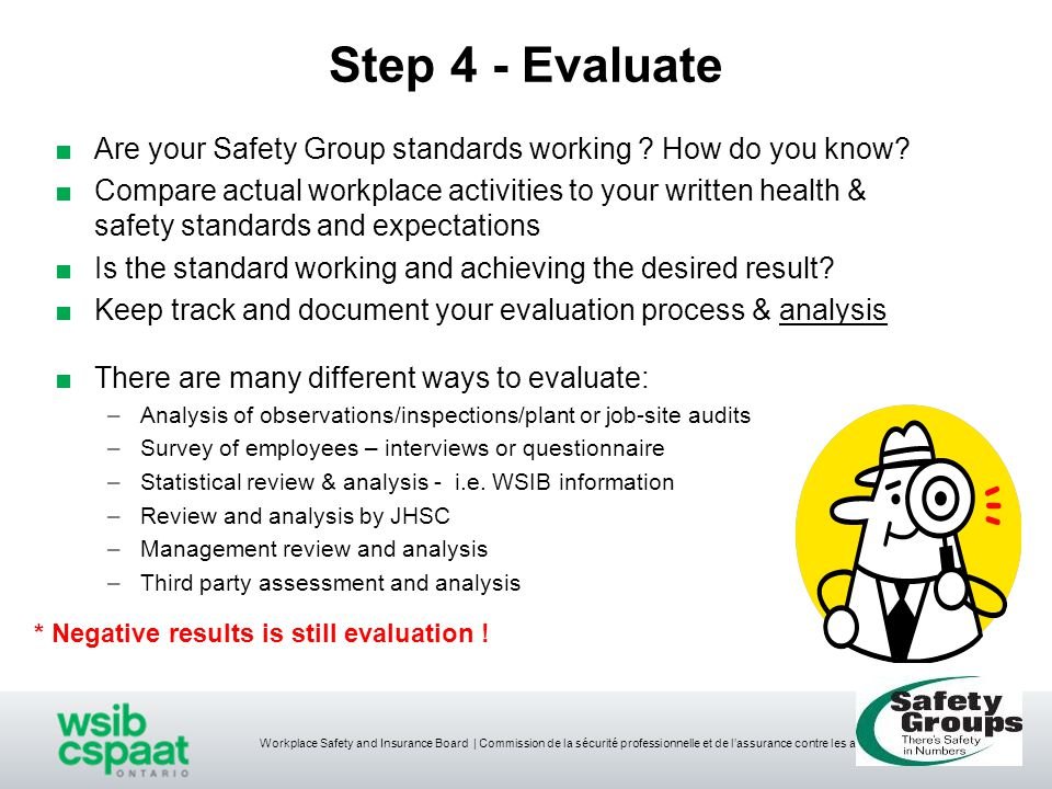 Workplace Safety and Insurance Board | Commission de la sécurité professionnelle et de l'assurance contre les accidents du travail Step 4 - Evaluate ■Are your Safety Group standards working .
