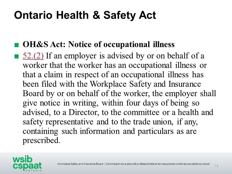 Workplace Safety and Insurance Board | Commission de la sécurité professionnelle et de l'assurance contre les accidents du travail Ontario Health & Safety Act ■ OH&S Act: Notice of occupational illness ■ 52.(2) If an employer is advised by or on behalf of a worker that the worker has an occupational illness or that a claim in respect of an occupational illness has been filed with the Workplace Safety and Insurance Board by or on behalf of the worker, the employer shall give notice in writing, within four days of being so advised, to a Director, to the committee or a health and safety representative and to the trade union, if any, containing such information and particulars as are prescribed.