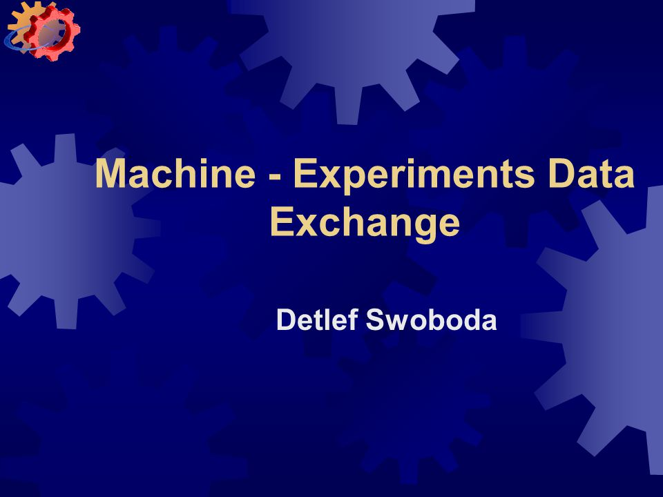 Machine - Experiments Data Exchange Detlef Swoboda