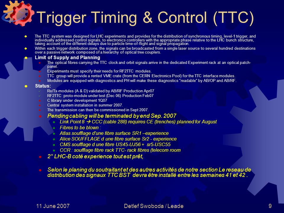 11 June 2007Detlef Swoboda / Leade9 Trigger Timing & Control (TTC)  The TTC system was designed for LHC experiments and provides for the distribution