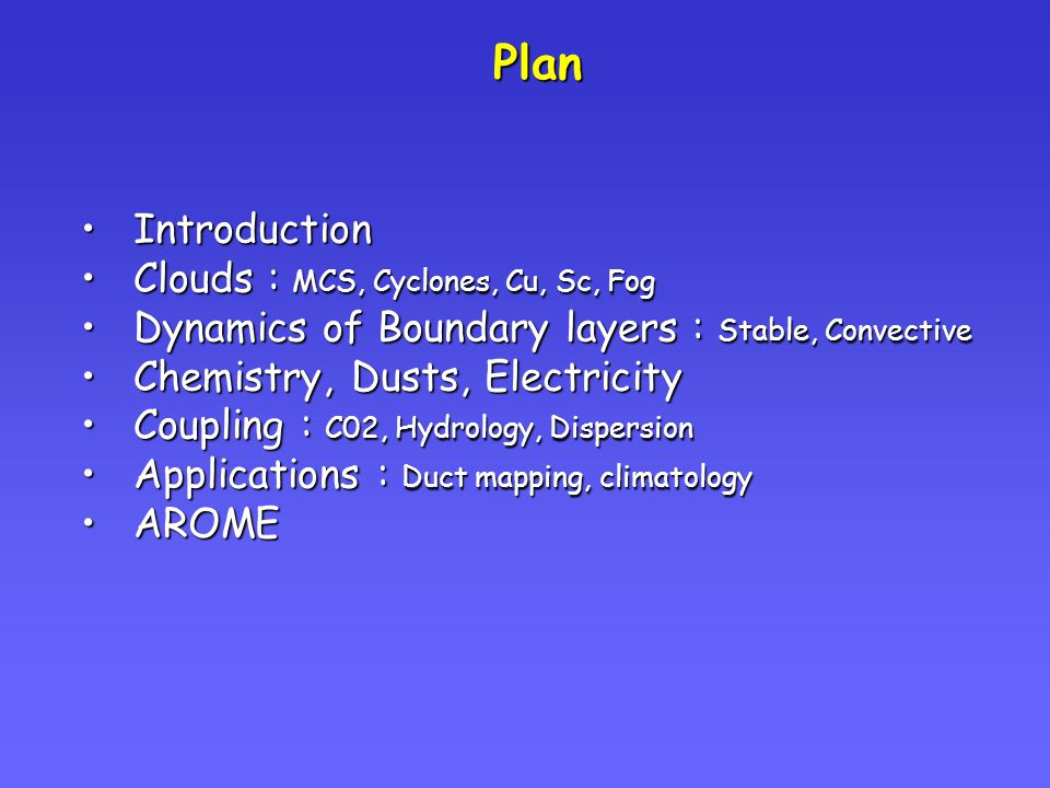 Plan IntroductionIntroduction Clouds : MCS, Cyclones, Cu, Sc, FogClouds : MCS, Cyclones, Cu, Sc, Fog Dynamics of Boundary layers : Stable, ConvectiveDynamics of Boundary layers : Stable, Convective Chemistry, Dusts, ElectricityChemistry, Dusts, Electricity Coupling : C02, Hydrology, DispersionCoupling : C02, Hydrology, Dispersion Applications : Duct mapping, climatologyApplications : Duct mapping, climatology AROMEAROME