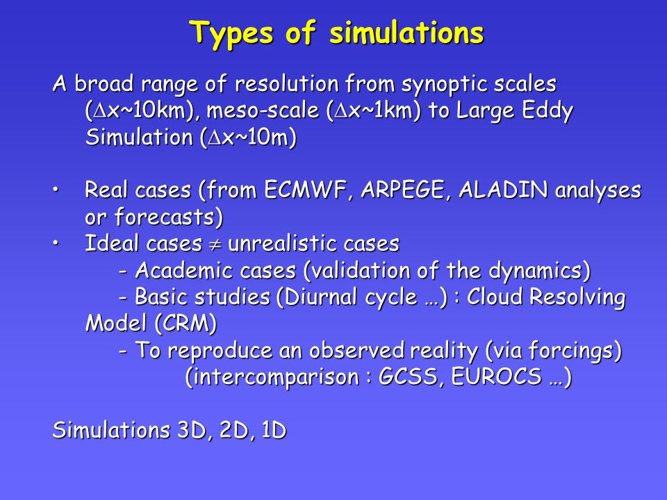 Types of simulations A broad range of resolution from synoptic scales (  x~10km), meso-scale (  x~1km) to Large Eddy Simulation (  x~10m) Real cases (from ECMWF, ARPEGE, ALADIN analyses or forecasts)Real cases (from ECMWF, ARPEGE, ALADIN analyses or forecasts) Ideal cases  unrealistic casesIdeal cases  unrealistic cases - Academic cases (validation of the dynamics) - Basic studies (Diurnal cycle …) : Cloud Resolving Model (CRM) - To reproduce an observed reality (via forcings) (intercomparison : GCSS, EUROCS …) Simulations 3D, 2D, 1D