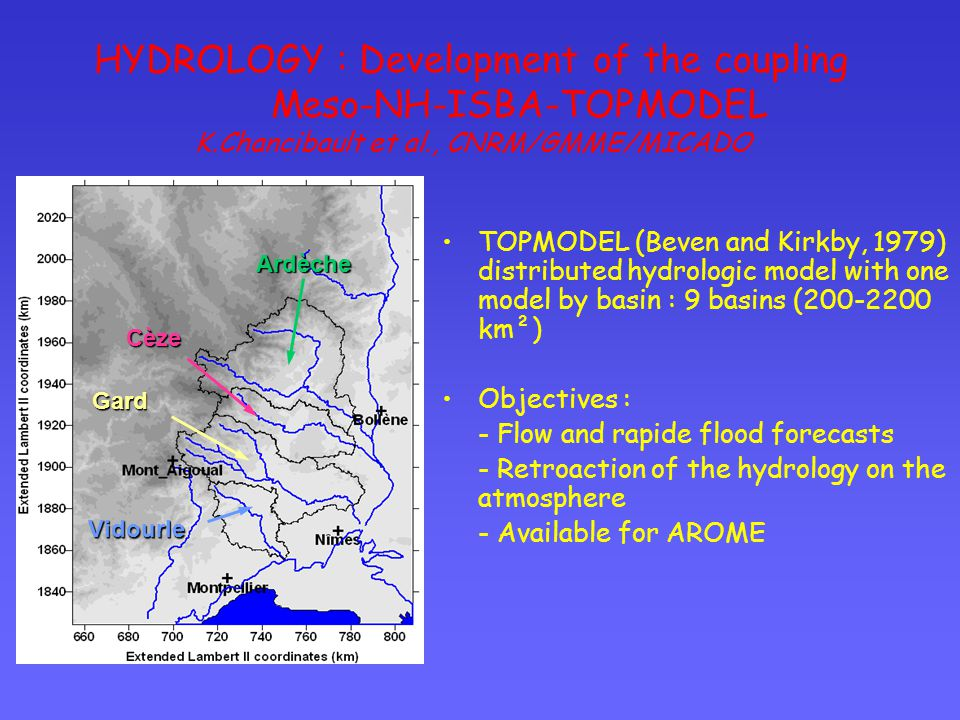 Vidourle Gard Cèze Ardèche TOPMODEL (Beven and Kirkby, 1979) distributed hydrologic model with one model by basin : 9 basins (200-2200 km²) Objectives : - Flow and rapide flood forecasts - Retroaction of the hydrology on the atmosphere - Available for AROME HYDROLOGY : Development of the coupling Meso-NH-ISBA-TOPMODEL K.Chancibault et al., CNRM/GMME/MICADO