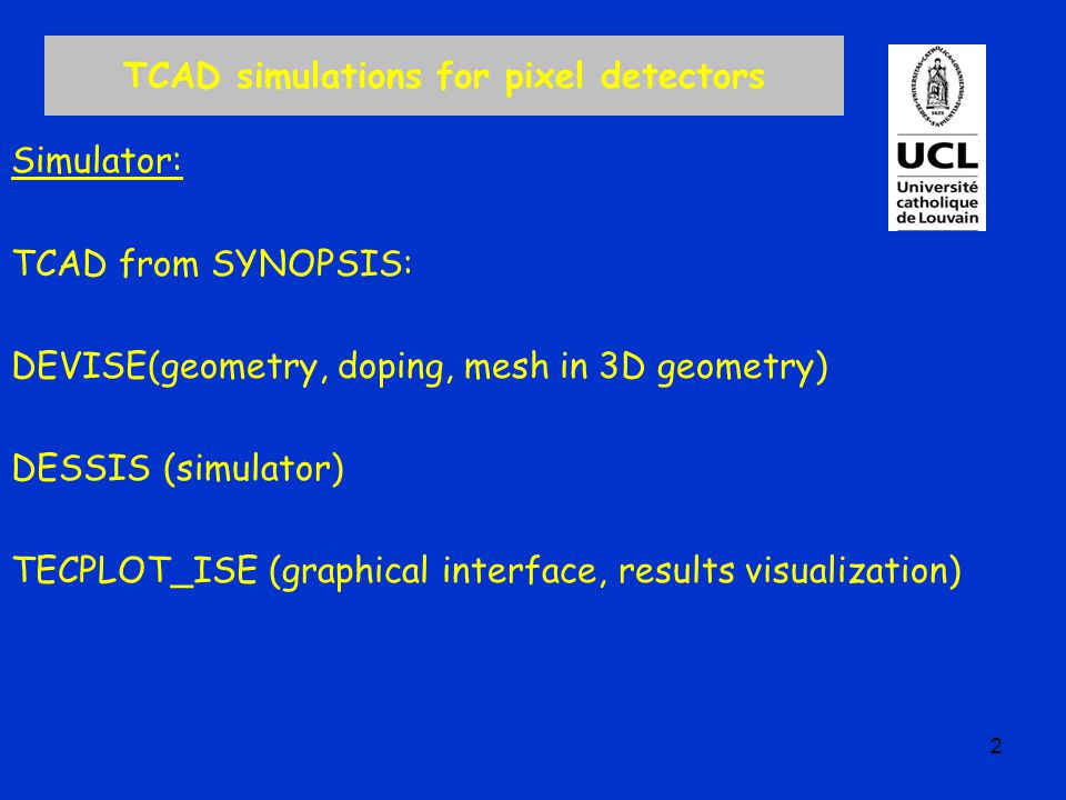 TCAD simulations for pixel detectors Simulator: TCAD from SYNOPSIS: DEVISE(geometry, doping, mesh in 3D geometry) DESSIS (simulator) TECPLOT_ISE (graphical interface, results visualization) 2