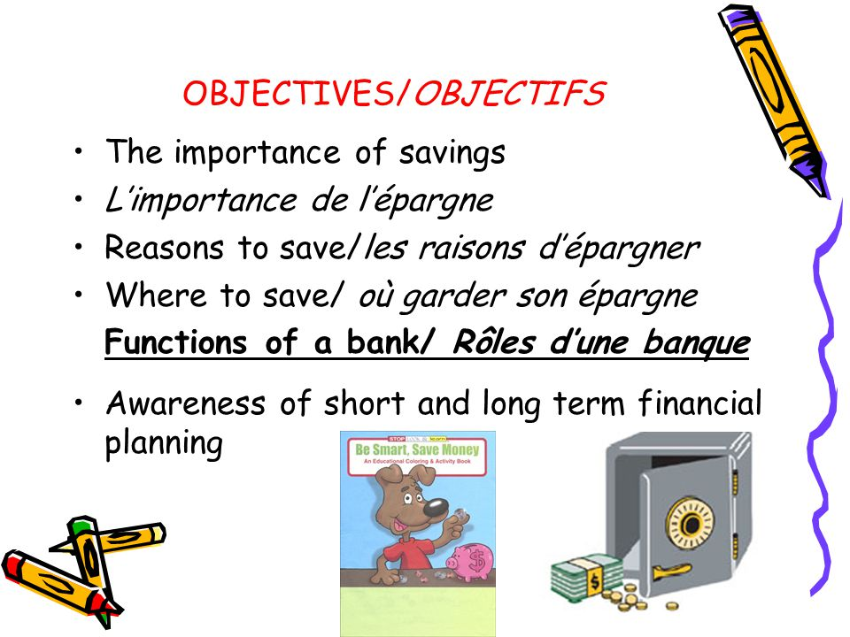 OBJECTIVES/OBJECTIFS The importance of savings L'importance de l'épargne Reasons to save/les raisons d'épargner Where to save/ où garder son épargne Functions of a bank/ Rôles d'une banque Awareness of short and long term financial planning