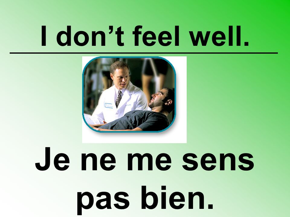 I don't feel well. Je ne me sens pas bien.