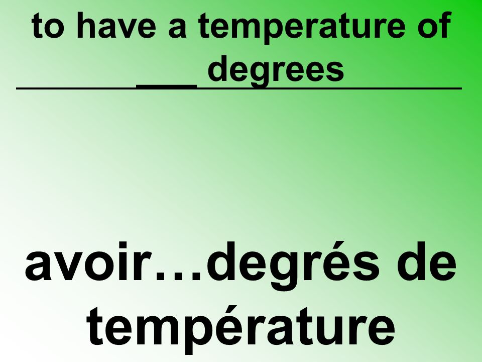 to have a temperature of ___ degrees avoir…degrés de température