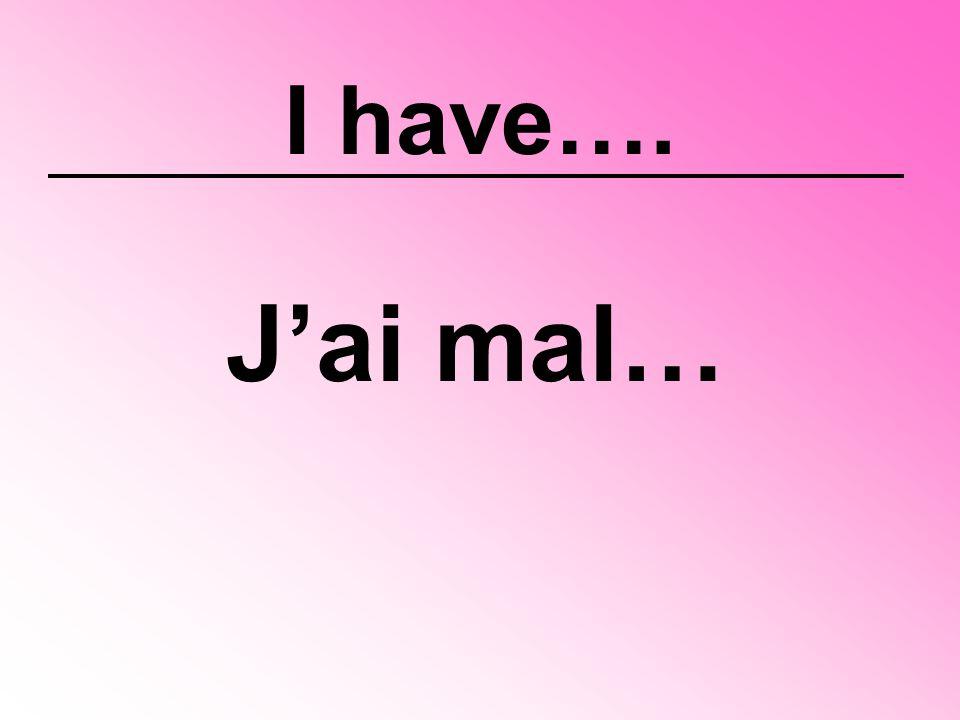 I have…. J'ai mal…