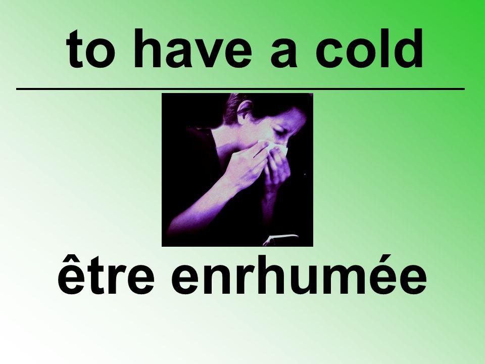 être enrhumée to have a cold