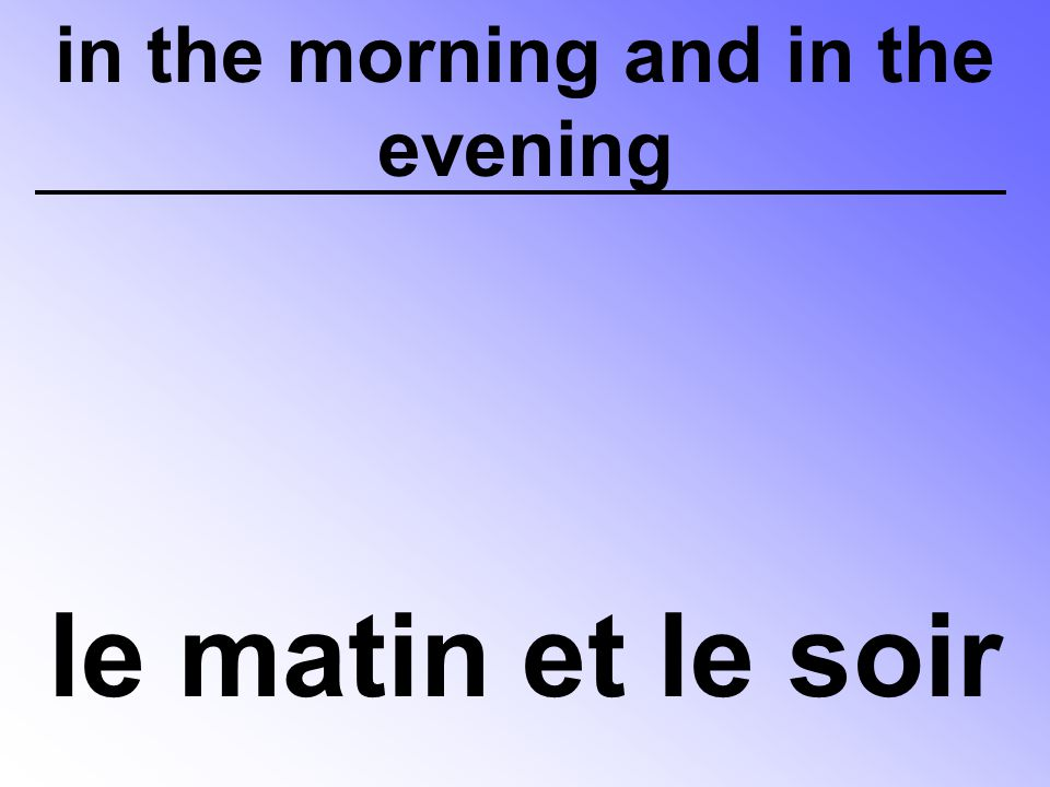in the morning and in the evening le matin et le soir