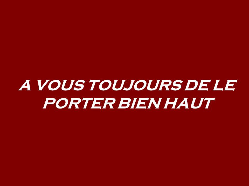A VOUS TOUJOURS DE LE PORTER BIEN HAUT