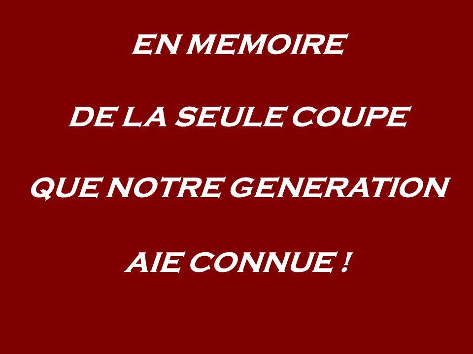 EN MEMOIRE DE LA SEULE COUPE QUE NOTRE GENERATION AIE CONNUE !