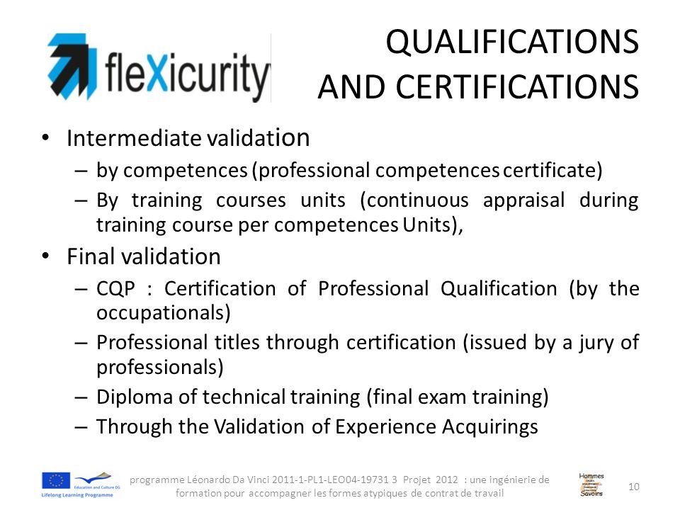 QUALIFICATIONS AND CERTIFICATIONS Intermediate validat ion – by competences (professional competences certificate) – By training courses units (continuous appraisal during training course per competences Units), Final validation – CQP : Certification of Professional Qualification (by the occupationals) – Professional titles through certification (issued by a jury of professionals) – Diploma of technical training (final exam training) – Through the Validation of Experience Acquirings programme Léonardo Da Vinci 2011-1-PL1-LEO04-19731 3 Projet 2012 : une ingénierie de formation pour accompagner les formes atypiques de contrat de travail 10