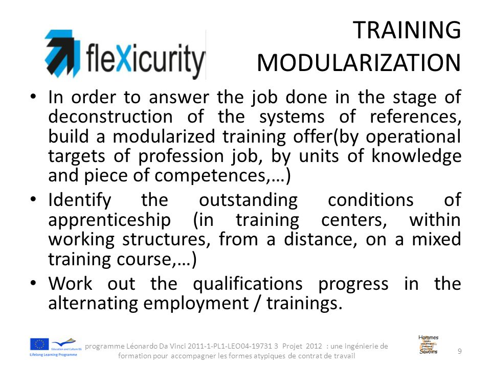 TRAINING MODULARIZATION In order to answer the job done in the stage of deconstruction of the systems of references, build a modularized training offer(by operational targets of profession job, by units of knowledge and piece of competences,…) Identify the outstanding conditions of apprenticeship (in training centers, within working structures, from a distance, on a mixed training course,…) Work out the qualifications progress in the alternating employment / trainings.