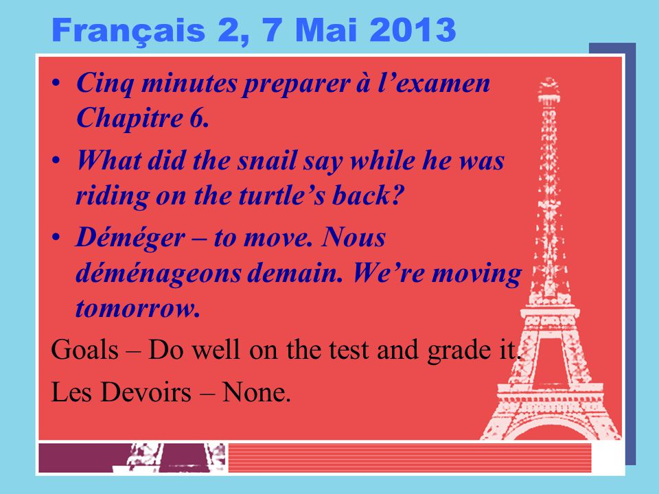 Français 2, 7 Mai 2013 Cinq minutes preparer à l'examen Chapitre 6. What did the snail say while he was riding on the turtle's back? Déméger – to move