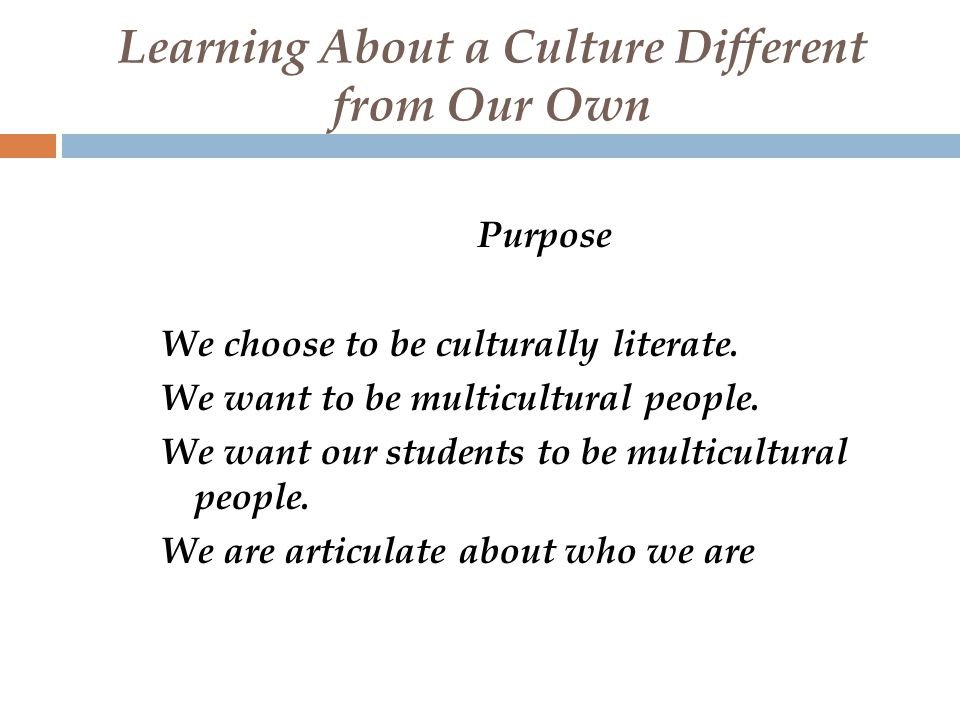 Learning About a Culture Different from Our Own Purpose We choose to be culturally literate.