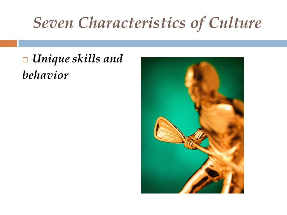 Seven Characteristics of Culture  Unique skills and behavior