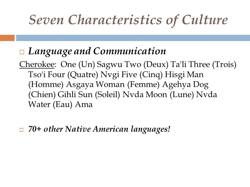 Seven Characteristics of Culture  Language and Communication Cherokee: One (Un) Sagwu Two (Deux) Ta li Three (Trois) Tso i Four (Quatre) Nvgi Five (Cinq) Hisgi Man (Homme) Asgaya Woman (Femme) Agehya Dog (Chien) Gihli Sun (Soleil) Nvda Moon (Lune) Nvda Water (Eau) Ama  70+ other Native American languages!