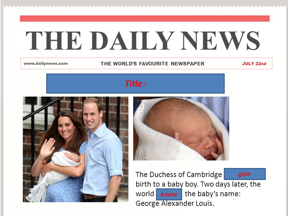 Royal Baby THE DAILY NEWS www.dailynews.com THE WORLD'S FAVOURITE NEWSPAPER JULY 22nd The Duchess of Cambridge gave birth to a baby boy.
