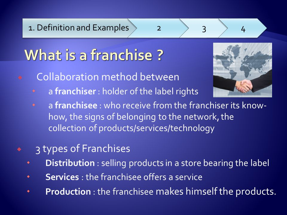  Collaboration method between  a franchiser : holder of the label rights  a franchisee : who receive from the franchiser its know- how, the signs of belonging to the network, the collection of products/services/technology 1.