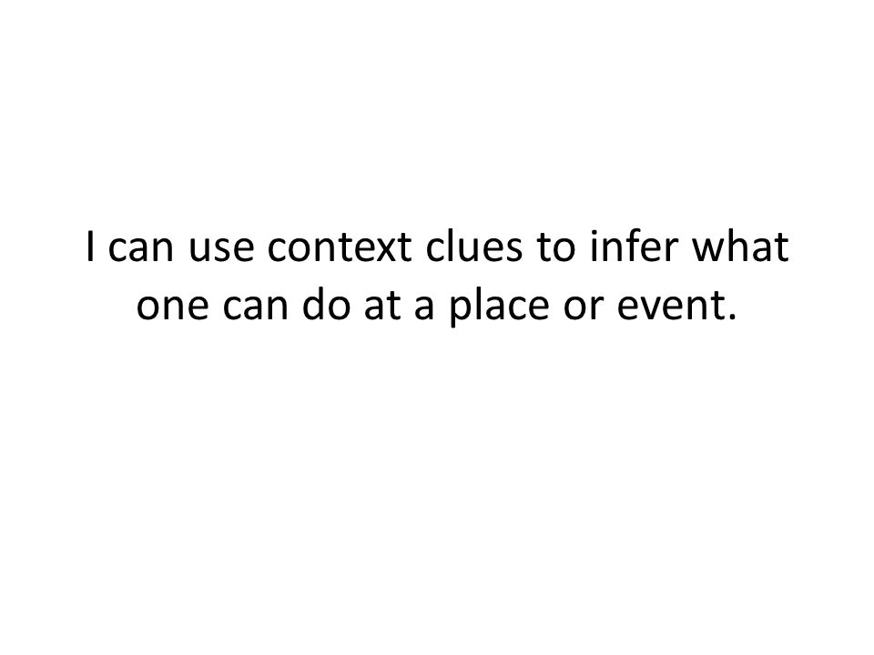 I can use context clues to infer what one can do at a place or event.