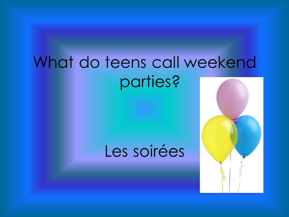 What do teens call weekend parties Les soirées