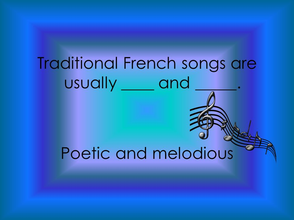 Traditional French songs are usually ____ and _____. Poetic and melodious