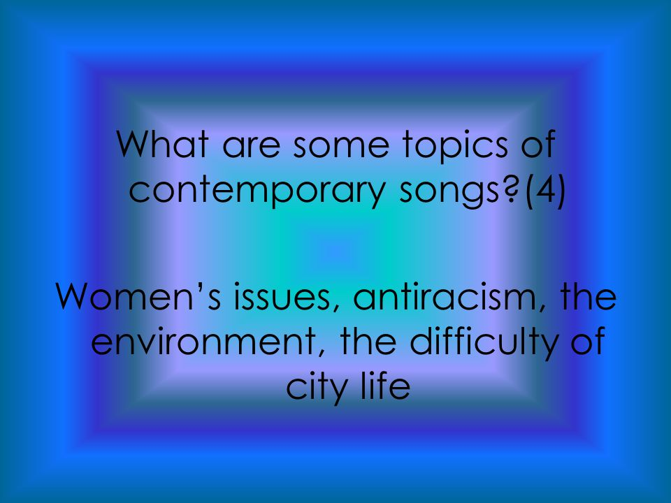 What are some topics of contemporary songs (4) Women's issues, antiracism, the environment, the difficulty of city life